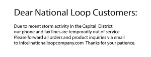Due to recent power loss in the Albany Capital District, we ask that all orders and inquiries be forwarded to info@nationalloopcompany.com
